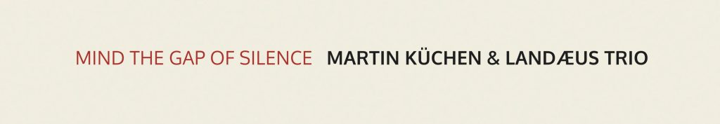 Music and More | Martin Küchen and Landæus Trio – Mind the Gap of Silence